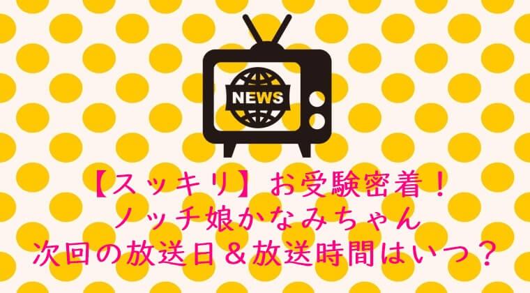 【スッキリ】お受験|ノッチ娘かなみちゃん☆次回の放送日&放送時間はいつ?