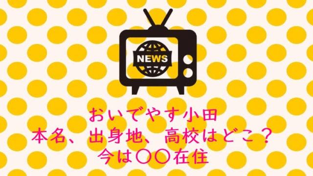 おいでやすこが|おいでやす小田|本名、出身地、高校 住んでる場所 狛江市