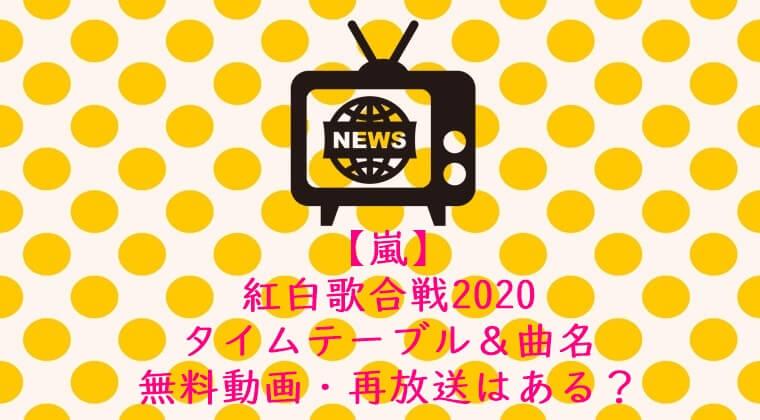 嵐紅白歌合戦2020 タイムテーブル&曲名 無料動画・再放送