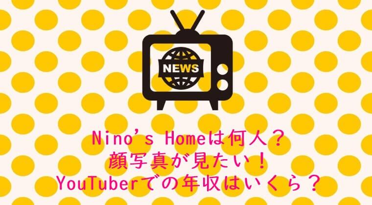 Nino's Home 何人?顔写真が見たい!YouTuberでの年収 収入