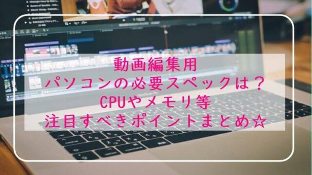 動画編集用パソコン 必要スペックは?CPUやメモリ わかりやすく