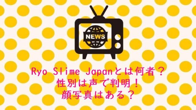 Ryo Slime Japanとは何者?性別は声で判明!顔写真はある?