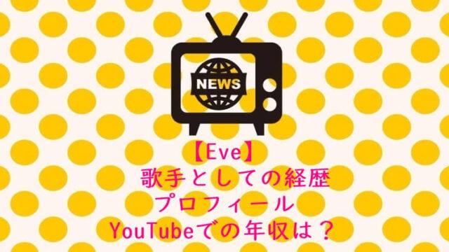 Eve 歌手としての経歴&プロフィール YouTubeでの年収は?