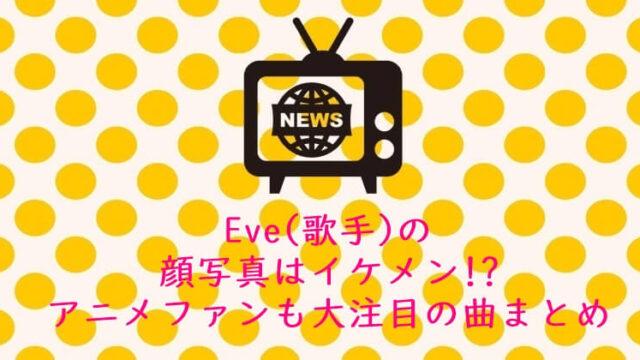 Eve(歌手) 顔写真 イケメン!?アニメ 曲まとめ