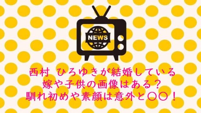 西村 ひろゆきが結婚している嫁や子供の画像はある?馴れ初めや素顔は意外と○○!