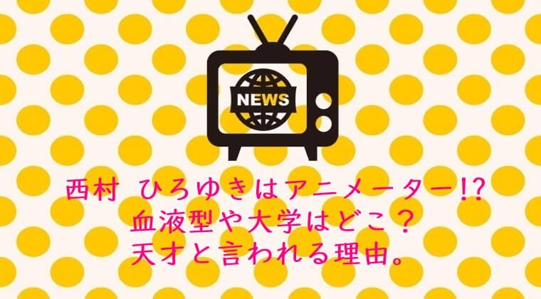 西村 ひろゆきはアニメーター!?血液型や大学はどこ?天才と言われる理由。