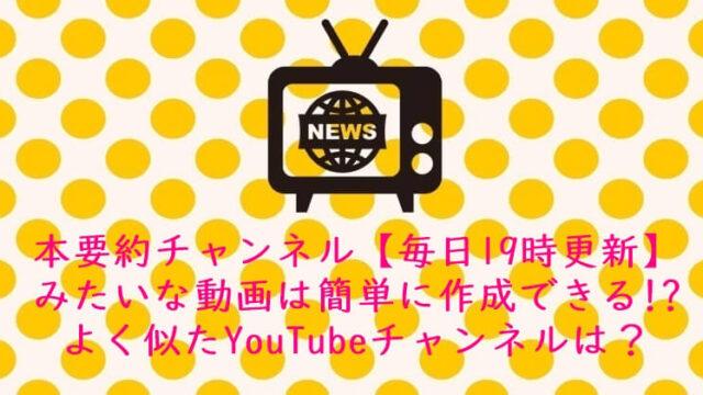 本要約チャンネル【毎日19時更新】みたいな動画は簡単に作成できる!?よく似たYouTubeチャンネルは?