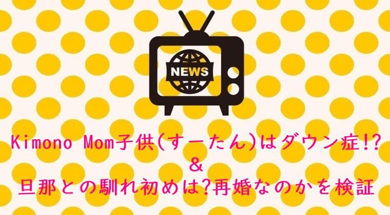 Kimono Mom子供(すーたん)はダウン症!?&旦那との馴れ初めは⁉&再婚なのかを検証