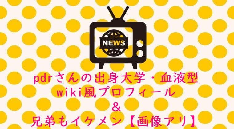 pdrさんの出身大学・血液型wiki風プロフィール&兄弟もイケメン【画像アリ】