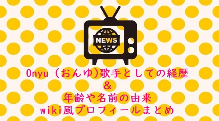Onyu(おんゆ)歌手としての経歴&年齢や名前の由来wiki風プロフィールまとめ