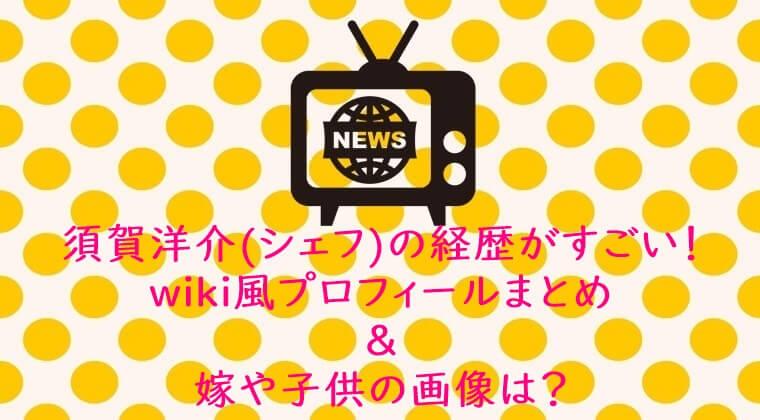 須賀洋介(シェフ)の経歴がすごい!wiki風プロフィールまとめ&嫁や子供の画像は?