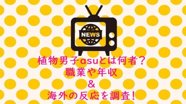 植物男子asuとは何者?職業や年収&海外の反応を調査!