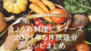 『きょうの料理ビギナーズ』レシピまとめ~2021年5月分~