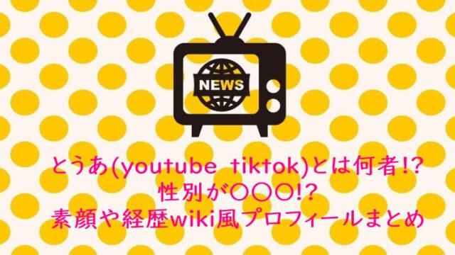 とうあ(youtube tiktok)とは何者!?性別が〇○〇!素顔や経歴wiki風プロフィ ールまとめ