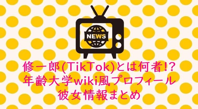 修一郎(TikTok)とは何者!?年齢大学wiki風プロフィール彼女情報まとめ