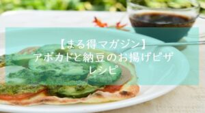 まる得マガジン『アボカドと納豆のお揚げピザ』レシピ・作り方 材料分量 緑川鮎香