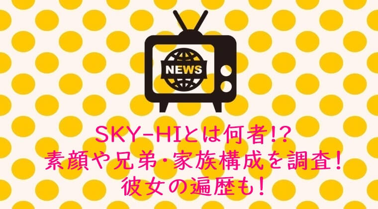 SKY-HIとは何者!?素顔や兄弟・家族構成を調査!元カノ遍歴と今の彼女情報