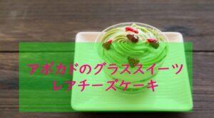 まる得マガジン『アボカドのレアチーズケーキ』レシピ作り方・材料分量 緑川鮎香