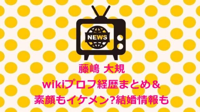 藤嶋 大規wikiプロフ経歴まとめ&素顔もイケメンで結婚してる?