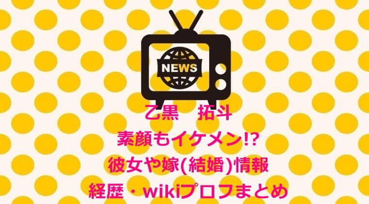 乙黒 拓斗 素顔もイケメン彼女や嫁(結婚)情報&経歴・wikiプロフまとめ