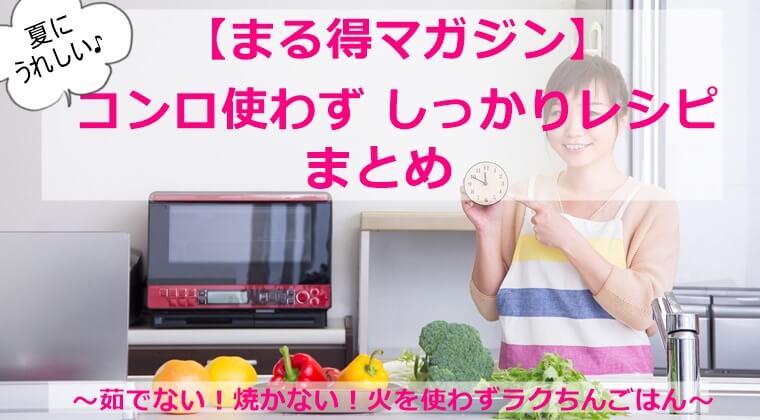 まる得マガジン『 夏に嬉しい!コンロ使わず !レシピ』まとめ 7月/8月 2021 電子レンジ