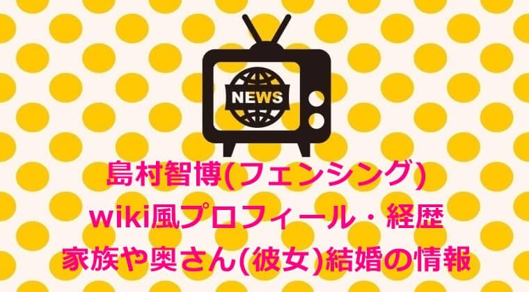 島村智博(フェンシング)wiki風プロフィール・経歴&家族や奥さん(彼女)結婚の情報