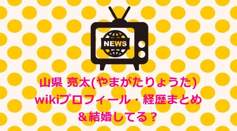 山県 亮太(やまがたりょうた)wikiプロフィール家族情報・経歴まとめ&彼女(結婚)は?