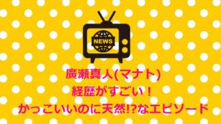 廣瀬真人(マナト)経歴がすごい!&かっこいいのに天然!?なエピソード